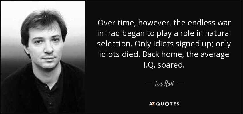 Over time, however, the endless war in Iraq began to play a role in natural selection. Only idiots signed up; only idiots died. Back home, the average I.Q. soared. - Ted Rall