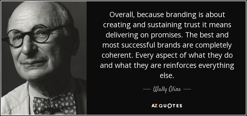 Overall, because branding is about creating and sustaining trust it means delivering on promises. The best and most successful brands are completely coherent. Every aspect of what they do and what they are reinforces everything else. - Wally Olins