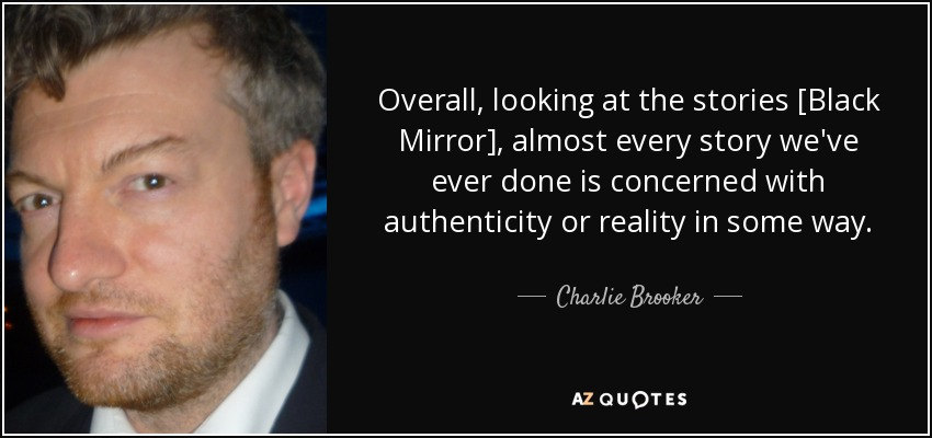 Overall, looking at the stories [Black Mirror], almost every story we've ever done is concerned with authenticity or reality in some way. - Charlie Brooker