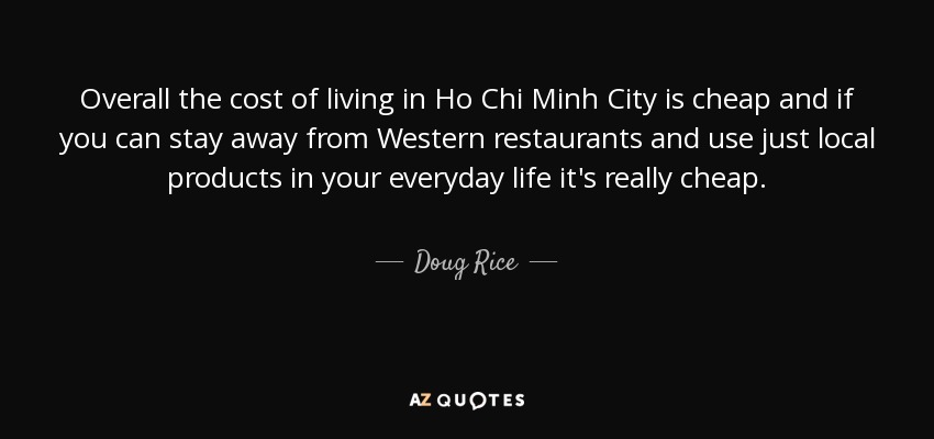 Overall the cost of living in Ho Chi Minh City is cheap and if you can stay away from Western restaurants and use just local products in your everyday life it's really cheap. - Doug Rice
