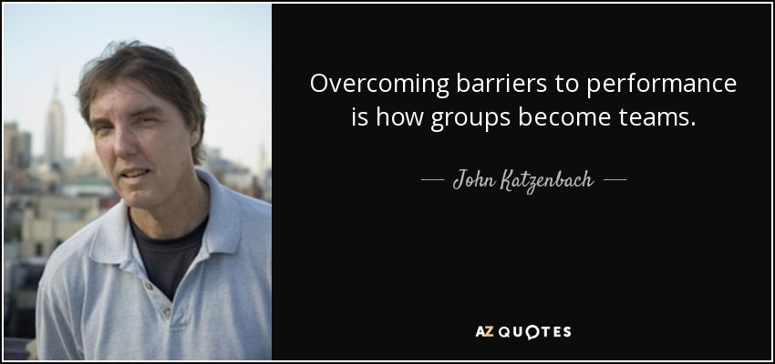 Overcoming barriers to performance is how groups become teams. - John Katzenbach