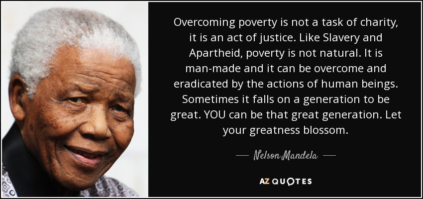 Overcoming poverty is not a task of charity, it is an act of justice. Like Slavery and Apartheid, poverty is not natural. It is man-made and it can be overcome and eradicated by the actions of human beings. Sometimes it falls on a generation to be great. YOU can be that great generation. Let your greatness blossom. - Nelson Mandela