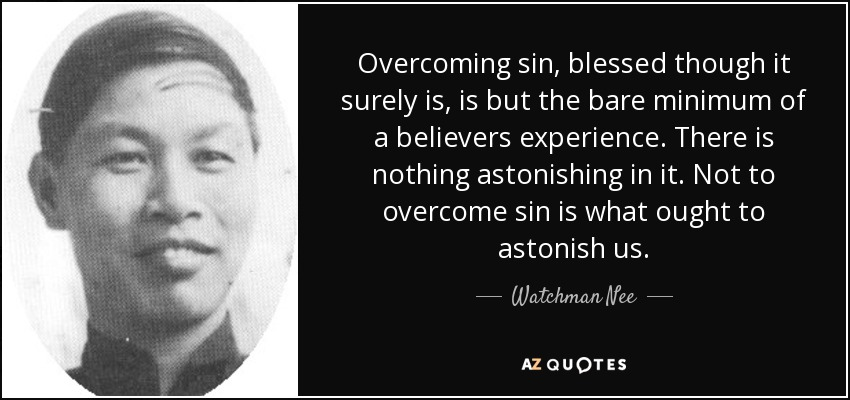 Overcoming sin, blessed though it surely is, is but the bare minimum of a believers experience. There is nothing astonishing in it. Not to overcome sin is what ought to astonish us. - Watchman Nee