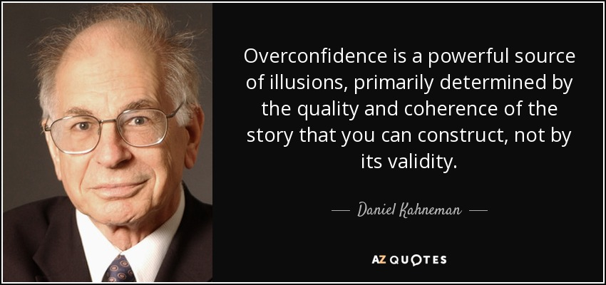 Overconfidence is a powerful source of illusions, primarily determined by the quality and coherence of the story that you can construct, not by its validity. - Daniel Kahneman