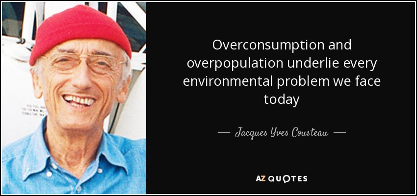 Overconsumption and overpopulation underlie every environmental problem we face today - Jacques Yves Cousteau