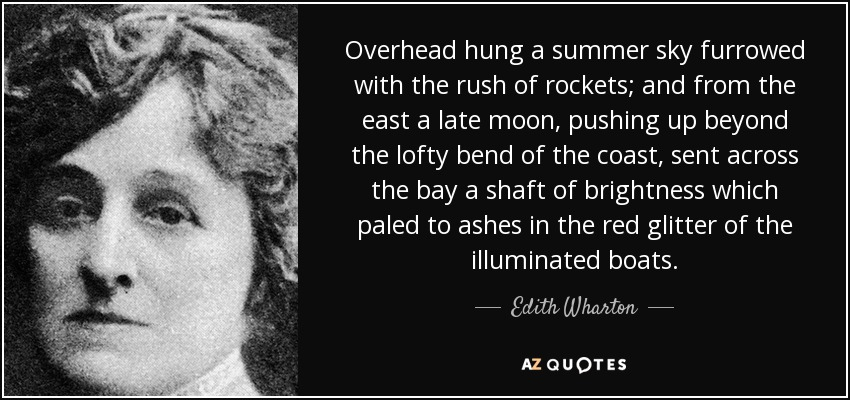 Overhead hung a summer sky furrowed with the rush of rockets; and from the east a late moon, pushing up beyond the lofty bend of the coast, sent across the bay a shaft of brightness which paled to ashes in the red glitter of the illuminated boats. - Edith Wharton
