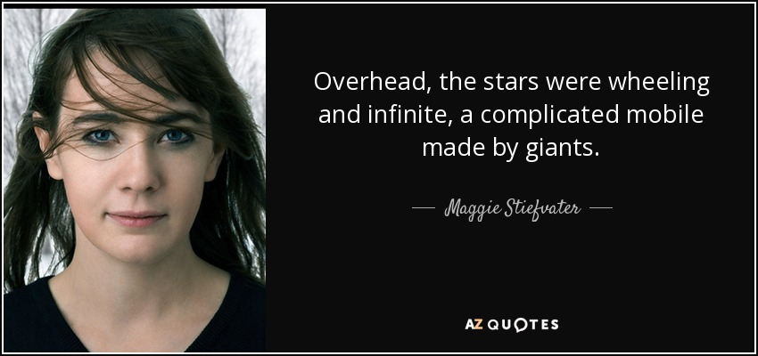 Overhead, the stars were wheeling and infinite, a complicated mobile made by giants. - Maggie Stiefvater