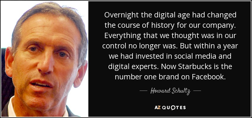 Overnight the digital age had changed the course of history for our company. Everything that we thought was in our control no longer was. But within a year we had invested in social media and digital experts. Now Starbucks is the number one brand on Facebook. - Howard Schultz