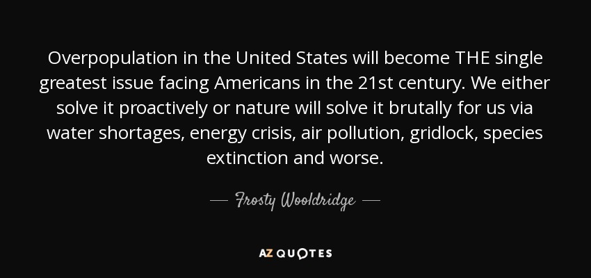 Overpopulation in the United States will become THE single greatest issue facing Americans in the 21st century. We either solve it proactively or nature will solve it brutally for us via water shortages, energy crisis, air pollution, gridlock, species extinction and worse. - Frosty Wooldridge