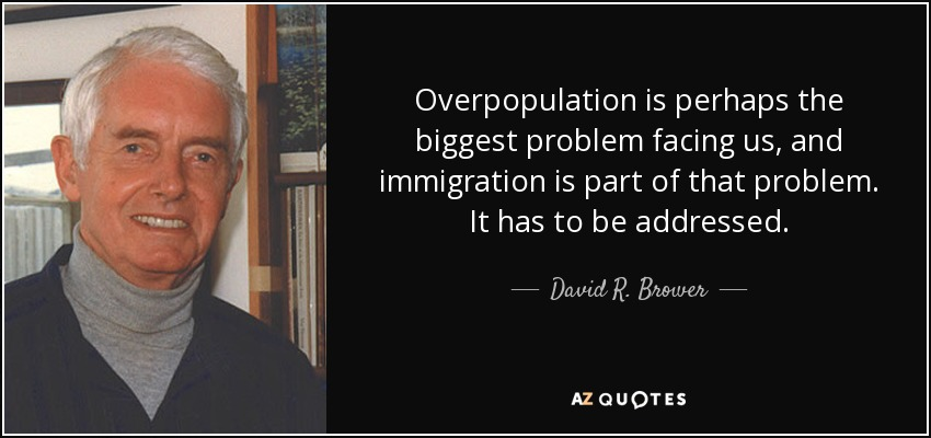 Overpopulation is perhaps the biggest problem facing us, and immigration is part of that problem. It has to be addressed. - David R. Brower