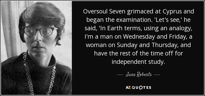 Oversoul Seven grimaced at Cyprus and began the examination. 'Let's see,' he said, 'In Earth terms, using an analogy, I'm a man on Wednesday and Friday, a woman on Sunday and Thursday, and have the rest of the time off for independent study. - Jane Roberts