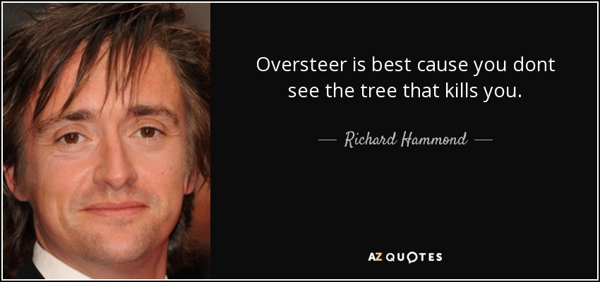 Oversteer is best cause you dont see the tree that kills you. - Richard Hammond