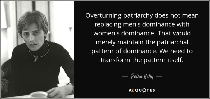 Overturning patriarchy does not mean replacing men's dominance with women's dominance. That would merely maintain the patriarchal pattern of dominance. We need to transform the pattern itself. - Petra Kelly