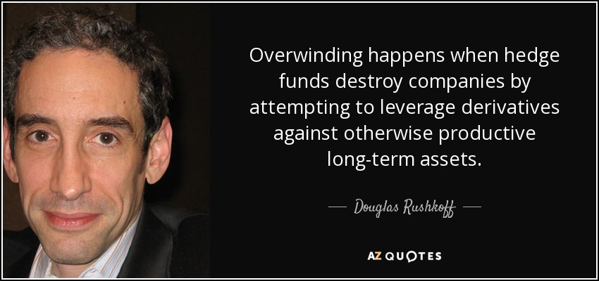 Overwinding happens when hedge funds destroy companies by attempting to leverage derivatives against otherwise productive long-term assets. - Douglas Rushkoff