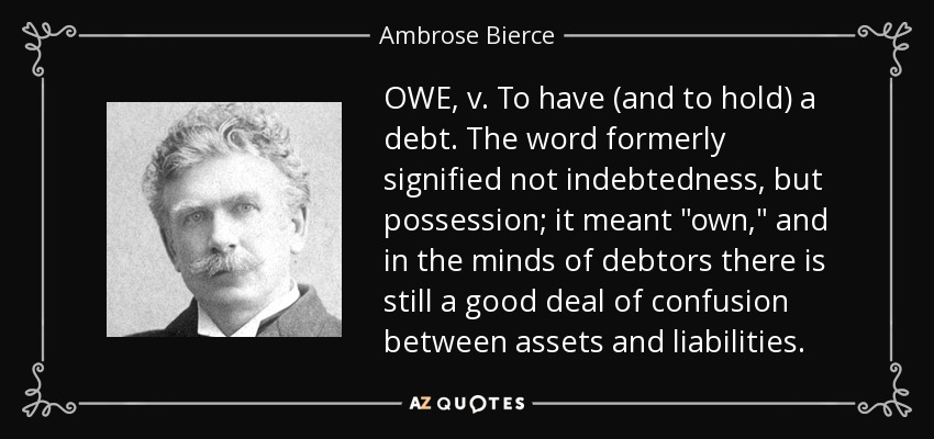 OWE, v. To have (and to hold) a debt. The word formerly signified not indebtedness, but possession; it meant