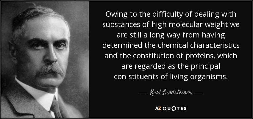 Owing to the difficulty of dealing with substances of high molecular weight we are still a long way from having determined the chemical characteristics and the constitution of proteins, which are regarded as the principal con-stituents of living organisms. - Karl Landsteiner