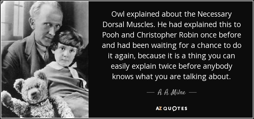 Owl explained about the Necessary Dorsal Muscles. He had explained this to Pooh and Christopher Robin once before and had been waiting for a chance to do it again, because it is a thing you can easily explain twice before anybody knows what you are talking about. - A. A. Milne