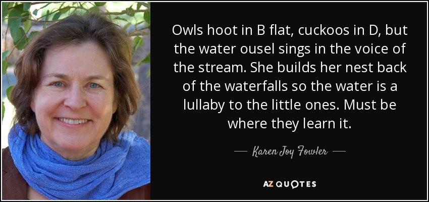 Owls hoot in B flat, cuckoos in D, but the water ousel sings in the voice of the stream. She builds her nest back of the waterfalls so the water is a lullaby to the little ones. Must be where they learn it. - Karen Joy Fowler
