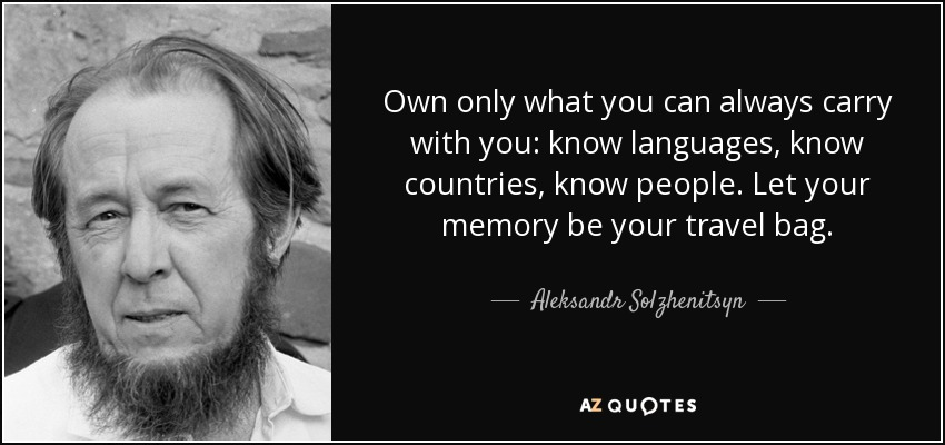 Own only what you can always carry with you: know languages, know countries, know people. Let your memory be your travel bag. - Aleksandr Solzhenitsyn