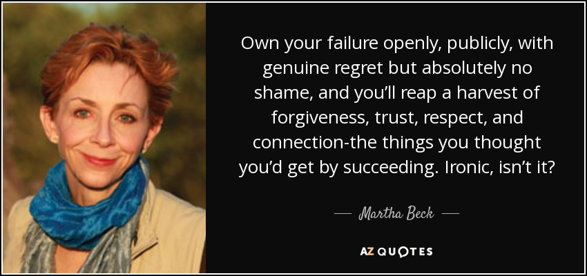 Own your failure openly, publicly, with genuine regret but absolutely no shame, and you'll reap a harvest of forgiveness, trust, respect, and connection-the things you thought you'd get by succeeding. Ironic, isn't it? - Martha Beck