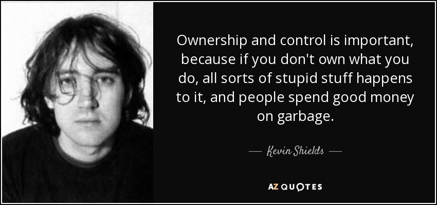 Ownership and control is important, because if you don't own what you do, all sorts of stupid stuff happens to it, and people spend good money on garbage. - Kevin Shields
