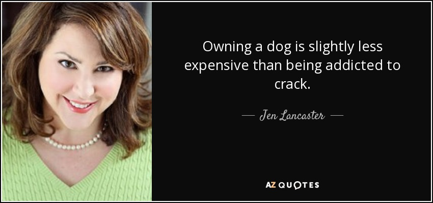 Owning a dog is slightly less expensive than being addicted to crack. - Jen Lancaster