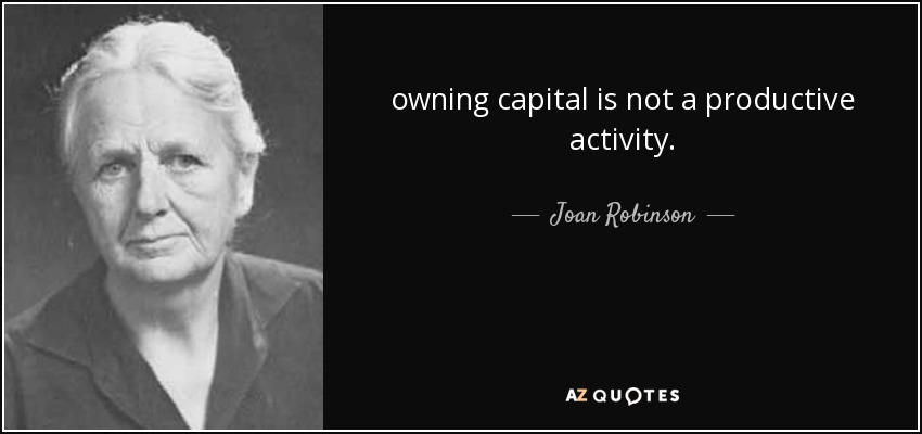 owning capital is not a productive activity. - Joan Robinson