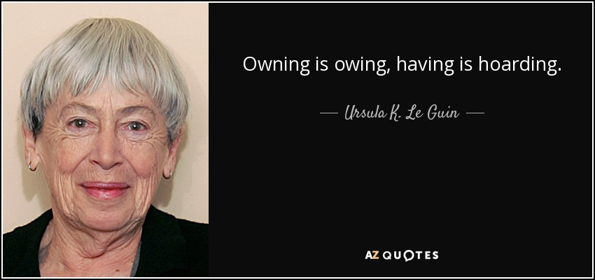 Owning is owing, having is hoarding. - Ursula K. Le Guin