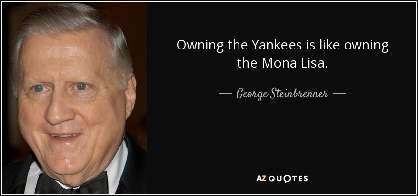 Owning the Yankees is like owning the Mona Lisa. - George Steinbrenner