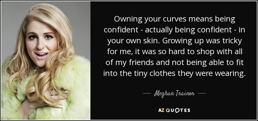 Owning your curves means being confident - actually being confident - in your own skin. Growing up was tricky for me, it was so hard to shop with all of my friends and not being able to fit into the tiny clothes they were wearing. - Meghan Trainor