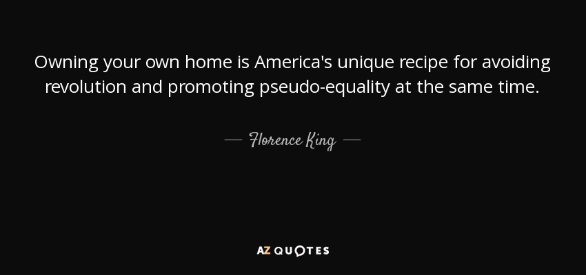 Owning your own home is America's unique recipe for avoiding revolution and promoting pseudo-equality at the same time. - Florence King