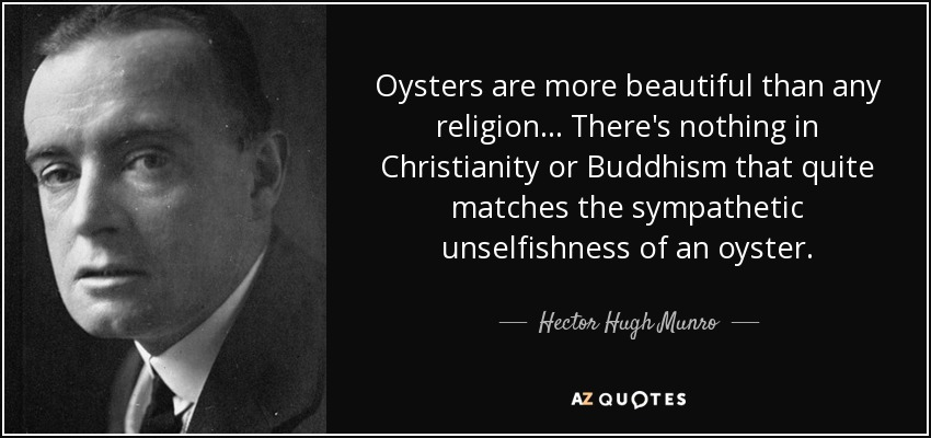 Oysters are more beautiful than any religion... There's nothing in Christianity or Buddhism that quite matches the sympathetic unselfishness of an oyster. - Hector Hugh Munro