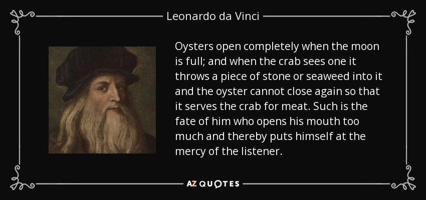 Oysters open completely when the moon is full; and when the crab sees one it throws a piece of stone or seaweed into it and the oyster cannot close again so that it serves the crab for meat. Such is the fate of him who opens his mouth too much and thereby puts himself at the mercy of the listener. - Leonardo da Vinci