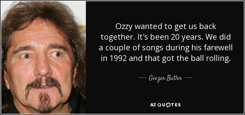 Ozzy wanted to get us back together. It's been 20 years. We did a couple of songs during his farewell in 1992 and that got the ball rolling. - Geezer Butler