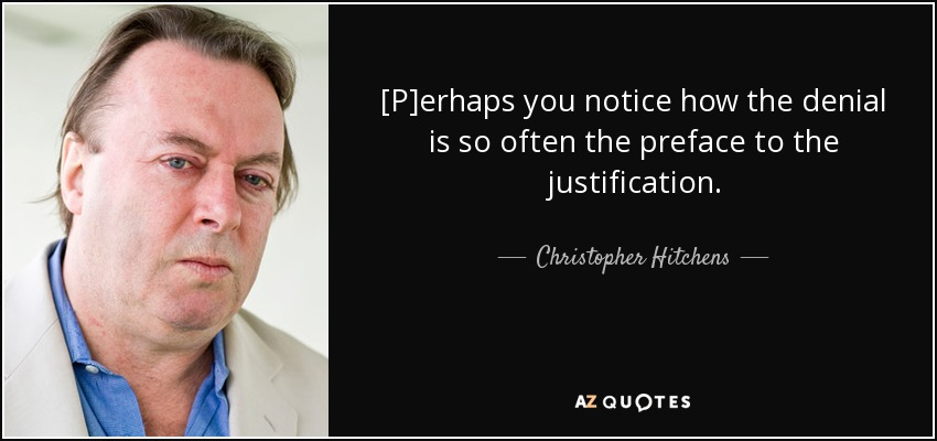 [P]erhaps you notice how the denial is so often the preface to the justification. - Christopher Hitchens