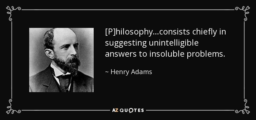 [P]hilosophy . . .consists chiefly in suggesting unintelligible answers to insoluble problems. - Henry Adams