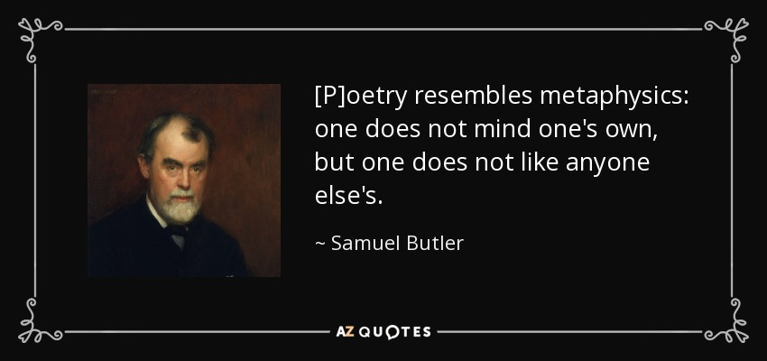 [P]oetry resembles metaphysics: one does not mind one's own, but one does not like anyone else's. - Samuel Butler