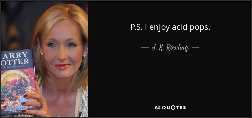 P.S. I enjoy acid pops. - J. K. Rowling