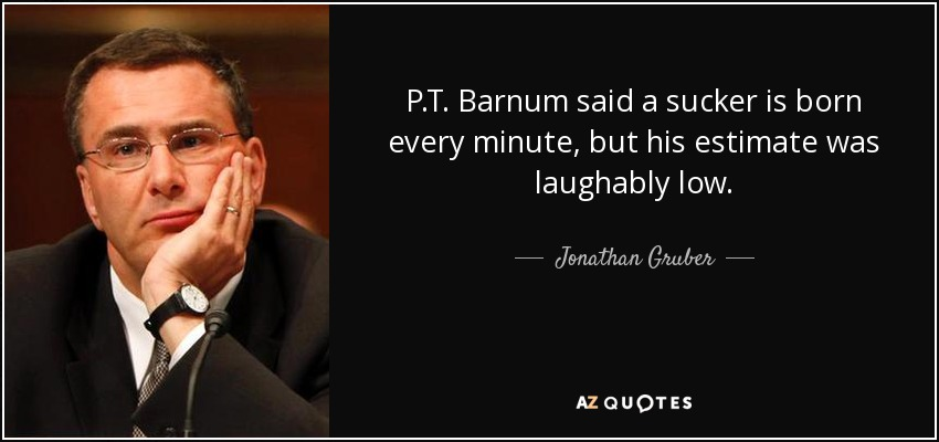P.T. Barnum said a sucker is born every minute, but his estimate was laughably low. - Jonathan Gruber