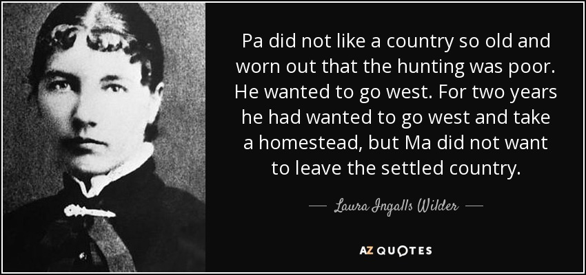 Pa did not like a country so old and worn out that the hunting was poor. He wanted to go west. For two years he had wanted to go west and take a homestead, but Ma did not want to leave the settled country. - Laura Ingalls Wilder