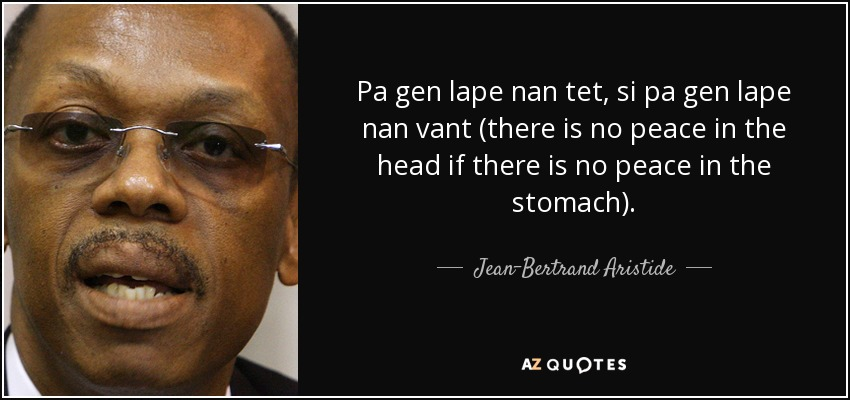 Pa gen lape nan tet, si pa gen lape nan vant (there is no peace in the head if there is no peace in the stomach). - Jean-Bertrand Aristide