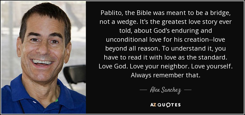 Pablito, the Bible was meant to be a bridge, not a wedge. It's the greatest love story ever told, about God's enduring and unconditional love for his creation--love beyond all reason. To understand it, you have to read it with love as the standard. Love God. Love your neighbor. Love yourself. Always remember that. - Alex Sanchez
