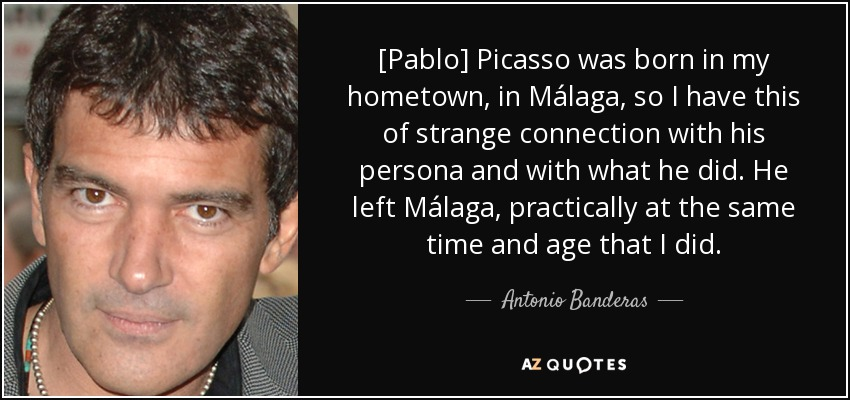 [Pablo] Picasso was born in my hometown, in Málaga, so I have this of strange connection with his persona and with what he did. He left Málaga, practically at the same time and age that I did. - Antonio Banderas