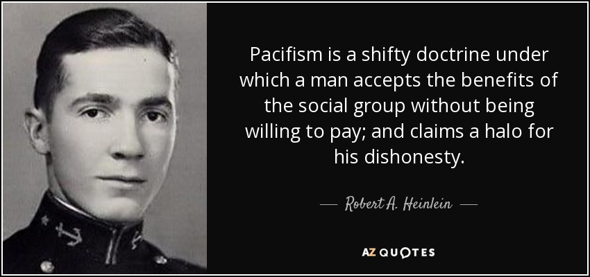 Pacifism is a shifty doctrine under which a man accepts the benefits of the social group without being willing to pay; and claims a halo for his dishonesty. - Robert A. Heinlein
