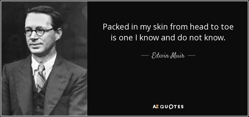 Packed in my skin from head to toe is one I know and do not know. - Edwin Muir