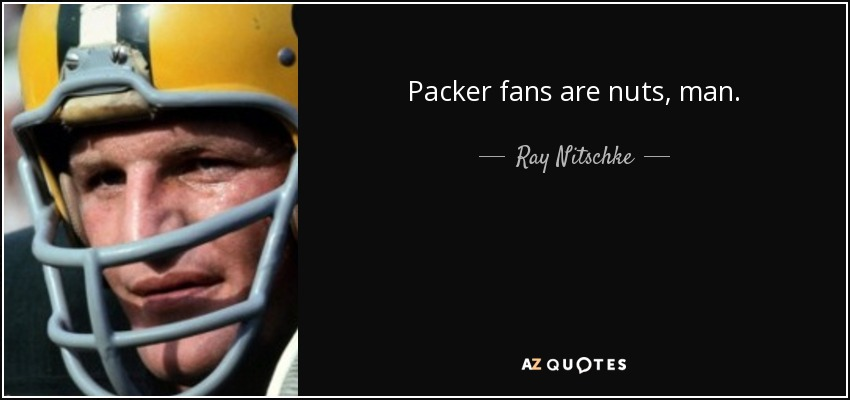Packer fans are nuts, man. - Ray Nitschke