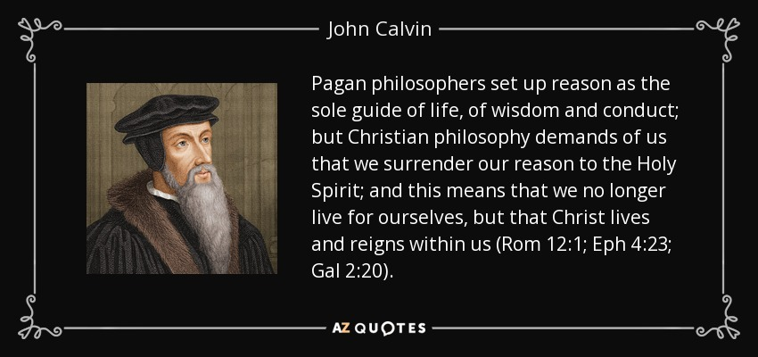 Pagan philosophers set up reason as the sole guide of life, of wisdom and conduct; but Christian philosophy demands of us that we surrender our reason to the Holy Spirit; and this means that we no longer live for ourselves, but that Christ lives and reigns within us (Rom 12:1; Eph 4:23; Gal 2:20). - John Calvin