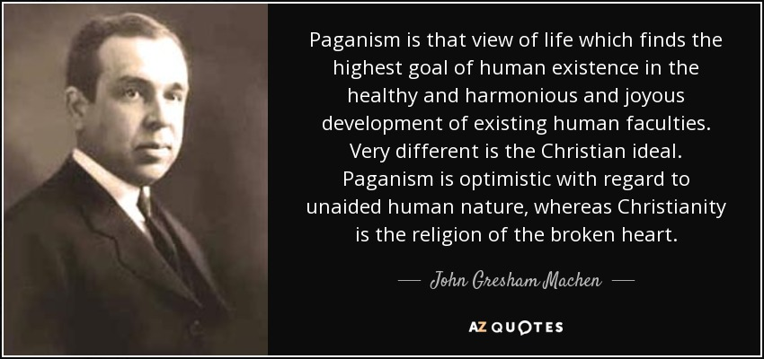 Paganism is that view of life which finds the highest goal of human existence in the healthy and harmonious and joyous development of existing human faculties. Very different is the Christian ideal. Paganism is optimistic with regard to unaided human nature, whereas Christianity is the religion of the broken heart. - John Gresham Machen