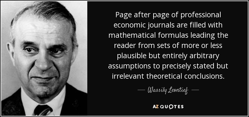 Page after page of professional economic journals are filled with mathematical formulas leading the reader from sets of more or less plausible but entirely arbitrary assumptions to precisely stated but irrelevant theoretical conclusions. - Wassily Leontief