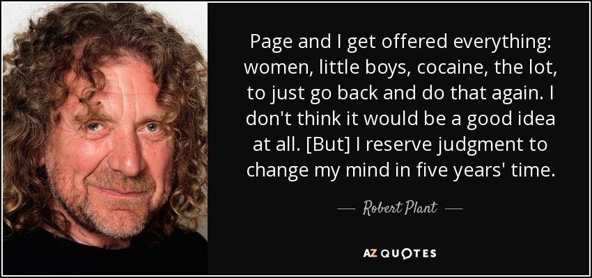 Page and I get offered everything: women, little boys, cocaine, the lot, to just go back and do that again. I don't think it would be a good idea at all. [But] I reserve judgment to change my mind in five years' time. - Robert Plant